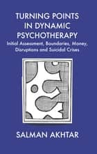 Turning Points in Dynamic Psychotherapy - Initial Assessment, Boundaries, Money, Disruptions and Suicidal Crises ebook by Salman Akhtar