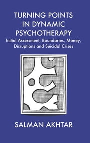 Turning Points in Dynamic Psychotherapy - Initial Assessment, Boundaries, Money, Disruptions and Suicidal Crises ebook by Akhtar