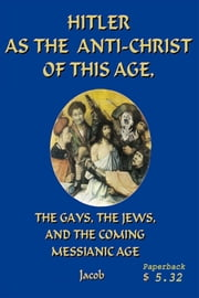 Hitler as the Anti-Christ of This Age, the Jews, the Les-Bi-Gays, The Coming Messianic Age, and the Last Day ebook by Tom Kuna-Jacob, B.S.F.S., MA