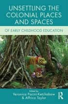 Unsettling the Colonial Places and Spaces of Early Childhood Education ebook by Veronica Pacini-Ketchabaw, Affrica Taylor