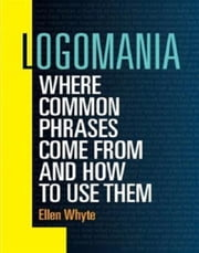 Logamania - Where common phrases come from and how to use them ebook by Ellen Whyte