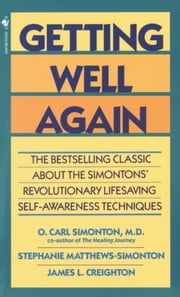 Getting Well Again - The Bestselling Classic About the Simontons' Revolutionary Lifesaving Self- Awar eness Techniques ebook by O. Carl Simonton, M.D.,James Creighton, Ph.D.,Stephanie Matthews Simonton