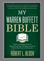 My Warren Buffett Bible - A Short and Simple Guide to Rational Investing: 284 Quotes from the World's Most Successful Investor ebook by Robert L. Bloch