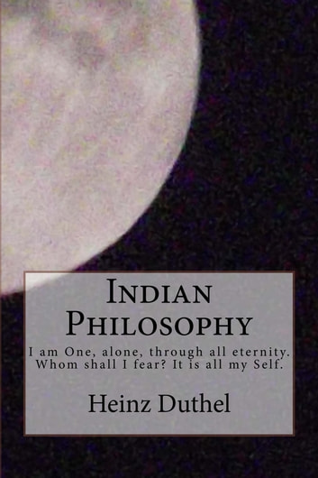Indian Philosophy - The real Perceiver, the real Ruler, the Governor, the Creator, the Manipulator of all this, is the Self of man. ebook by Heinz Duthel