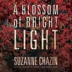 A Blossom of Bright Light audiobook by Suzanne Chazin