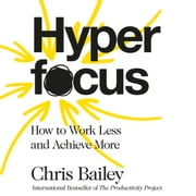 Hyperfocus - How to Work Less to Achieve More audiobook by Chris Bailey