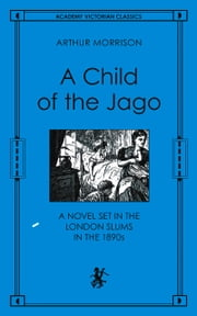 Child of the Jago - A Novel Set in the London Slums in the 1890s ebook by Arthur Morrison