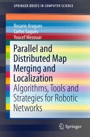 Parallel and Distributed Map Merging and Localization - Algorithms, Tools and Strategies for Robotic Networks ebook by Youcef Mezouar, Carlos Sagüés, Rosario Aragues
