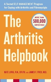 The Arthritis Helpbook - A Tested Self-Management Program for Coping with Arthritis and Fibromyalgia ebook by RN Kate Lorig,James Fries