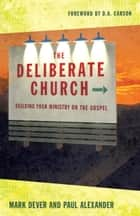 The Deliberate Church: Building Your Ministry on the Gospel - Building Your Ministry on the Gospel ebook by Mark Dever, Paul Alexander