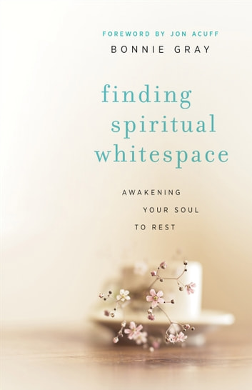 Finding Spiritual Whitespace - Awakening Your Soul to Rest ebook by Bonnie Gray