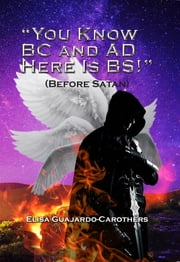 """You Know BC and AD Here is BS!"" - (Before Satan) ebook by Elisa  Guajardo Carothers"