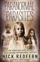 Paranormal Parasites - The Voracious Appetites of Soul-Sucking Supernatural Entities ebook by Nick Redfern
