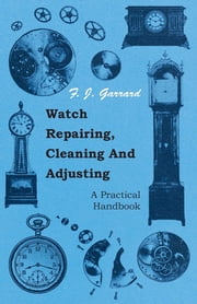 Watch Repairing, Cleaning And Adjusting - A Practical Handbook ebook by F. J. Garrard