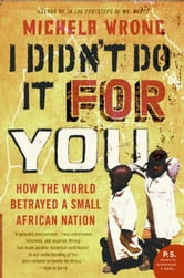 I Didn't Do It for You - How the World Betrayed a Small African Nation ebook by Michela Wrong
