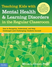 Teaching Kids with Mental Health & Learning Disorders in the Regular Classroom - How to Recognize, Understand, and Help Challenged (and Challenging) Students Succeed ebook by Myles L. Cooley, Ph.D.