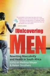 (Un)covering Men - Rewriting Masculinity and Health in South Africa ebook by