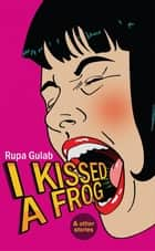 I Kissed A Frog ebook by Rupa Gulab