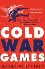 Cold War Games: Spies, Subterfuge and Secret Operations at the 1956 Olympic Games ebook by Harry Blutstein