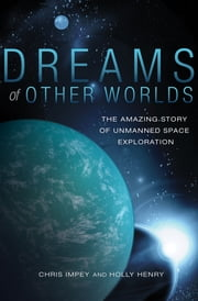 Dreams of Other Worlds - The Amazing Story of Unmanned Space Exploration ebook by Chris Impey,Holly Henry