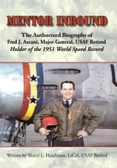 Mentor Inbound - The Authorized Biography of Fred J. Ascani, Major General, USAF Retired: Holder of the 1951 World Speed Record ebook by Sheryl L. Hutchison