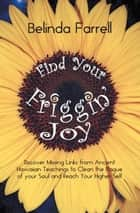 Find Your Friggin' Joy - Discover Missing Links from Ancient Hawaiian Teachings to Clean the Plaque of Your Soul and Reach Your Higher Self. ebook by
