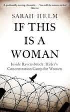 If This Is A Woman - Inside Ravensbruck: Hitler's Concentration Camp for Women ebook by Sarah Helm