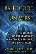 The Basic Code of the Universe: The Science of the Invisible in Physics, Medicine, and Spirituality ebook by Massimo Citro, M.D.,Ervin Laszlo