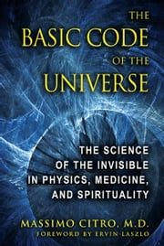The Basic Code of the Universe: The Science of the Invisible in Physics, Medicine, and Spirituality - The Science of the Invisible in Physics, Medicine, and Spirituality ebook by Massimo Citro, M.D.,Ervin Laszlo
