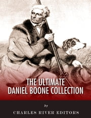 The Ultimate Daniel Boone Collection ebook by Charles River Editors, Daniel Boone, John Abbott, Cecil Hartley, Timothy Flint