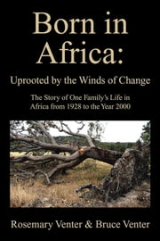 Born in Africa: Uprooted by the Winds of Change - The Story of One Family'S Life in Africa from 1928 to the Year 2000 ebook by Rosemary Venter, Bruce Venter