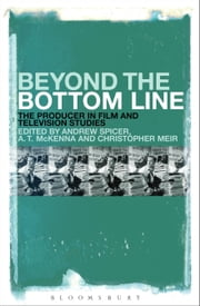 Beyond the Bottom Line - The Producer in Film and Television Studies ebook by Dr Andrew Spicer,Dr Anthony McKenna,Dr Christopher Meir