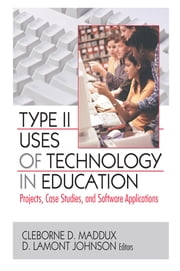Type II Uses of Technology in Education - Projects, Case Studies, and Software Applications ebook by Cleborne D. Maddux,D. Lamont Johnson