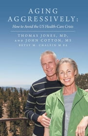 Aging Aggressively: - How to Avoid the Us Health-Care Crisis ebook by Betsy M. Chalfin M.Ed, John Cotton MS, Thomas Jones MD