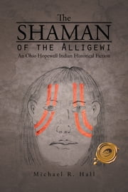 THE SHAMAN OF THE ALLIGEWI - An Ohio Hopewell Indian Historical Fiction ebook by Michael R. Hall