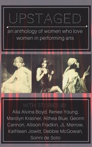 Upstaged: An Anthology of Queer Women and the Performing Arts