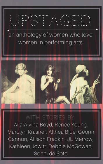 Upstaged: An Anthology of Queer Women and the Performing Arts ebook by Aila Alvina Boyd,Renee Young,Marolyn Krasner,Althea Blue,Geonn Cannon,Allison Fradkin,JL Merrow,Kathleen Jowitt,Debbie McGowan,Sonni de Soto