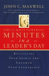 The 21 Most Powerful Minutes in a Leader's Day - Revitalize Your Spirit and Empower Your Leadership ebook by John C. Maxwell