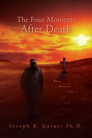 The Four Moments After Death - When Moments Pass and Fade Forever ebook by Joseph B. Geraci