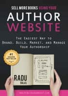 Sell More Books Using Your Author Website - The Easiest Way to Brand, Build, Market, and Manage Your Authorship ebook by Radu Balas