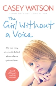 The Girl Without a Voice: The true story of a terrified child whose silence spoke volumes ebook by Casey Watson