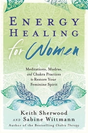 Energy Healing for Women - Meditations, Mudras, and Chakra Practices to Restore your Feminine Spirit ebook by Keith Sherwood,Sabine Wittmann