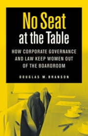 No Seat at the Table - How Corporate Governance and Law Keep Women Out of the Boardroom ebook by Douglas M. Branson