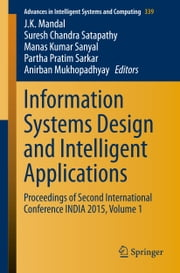 Information Systems Design and Intelligent Applications - Proceedings of Second International Conference INDIA 2015, Volume 1 ebook by J. K. Mandal,Suresh Chandra Satapathy,Manas Kumar Sanyal,Partha Pratim Sarkar,Anirban Mukhopadhyay