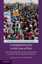 Complementarity in the Line of Fire - The Catalysing Effect of the International Criminal Court in Uganda and Sudan ebook by Sarah M. H. Nouwen