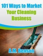 101 Ways to Market Your Cleaning Business ebook by A.M. Benson