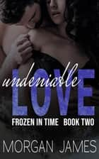 Undeniable Love - Frozen in Time, #2 ebook by Morgan James