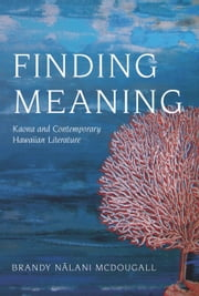 Finding Meaning - Kaona and Contemporary Hawaiian Literature ebook by Brandy Nalani McDougall