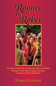 Rogues in Robes - An Inside Chronicle of a Recent Chinese-Tibetan Intrigue in the Karma Kagyu Lineage of Diamond Way Buddhism ebook by Tomek Lehnert