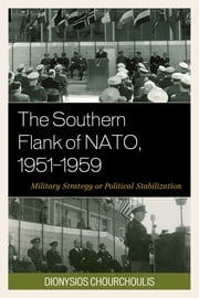 The Southern Flank of NATO, 1951–1959 - Military Strategy or Political Stabilization ebook by Dionysios Chourchoulis